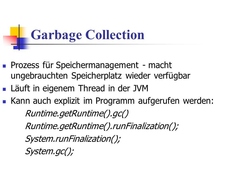 Garbage Collection Prozess für Speichermanagement - macht ungebrauchten Speicherplatz wieder verfügbar Läuft in eigenem Thread in der JVM Kann auch explizit im Programm aufgerufen werden: Runtime.getRuntime().gc() Runtime.getRuntime().runFinalization(); System.runFinalization(); System.gc();