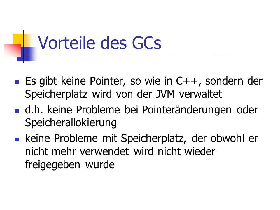Vorteile des GCs Es gibt keine Pointer, so wie in C++, sondern der Speicherplatz wird von der JVM verwaltet d.h.