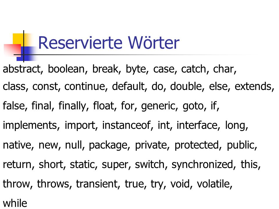 Reservierte Wörter abstract, boolean, break, byte, case, catch, char, class, const, continue, default, do, double, else, extends, false, final, finally, float, for, generic, goto, if, implements, import, instanceof, int, interface, long, native, new, null, package, private, protected, public, return, short, static, super, switch, synchronized, this, throw, throws, transient, true, try, void, volatile, while