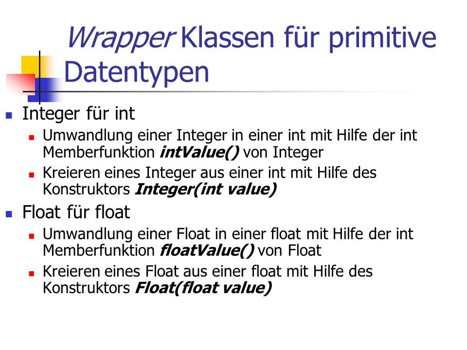 Wrapper Klassen für primitive Datentypen Integer für int Umwandlung einer Integer in einer int mit Hilfe der int Memberfunktion intValue() von Integer Kreieren eines Integer aus einer int mit Hilfe des Konstruktors Integer(int value) Float für float Umwandlung einer Float in einer float mit Hilfe der int Memberfunktion floatValue() von Float Kreieren eines Float aus einer float mit Hilfe des Konstruktors Float(float value)