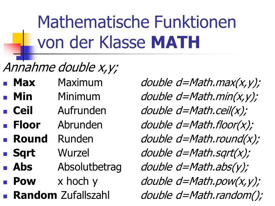 Mathematische Funktionen von der Klasse MATH Annahme double x,y; MaxMaximum double d=Math.max(x,y); Min Minimum double d=Math.min(x,y); Ceil Aufrunden double d=Math.ceil(x); Floor Abrunden double d=Math.floor(x); Round Runden double d=Math.round(x); Sqrt Wurzel double d=Math.sqrt(x); AbsAbsolutbetrag double d=Math.abs(y); Pow x hoch y double d=Math.pow(x,y); Random Zufallszahl double d=Math.random();