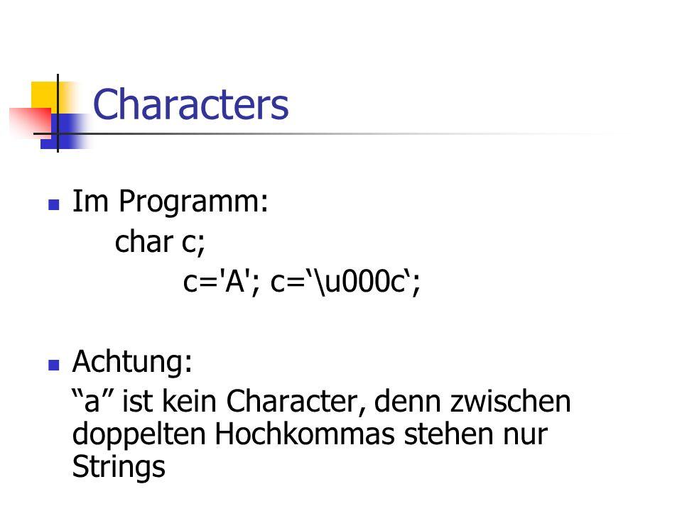 Characters Im Programm: char c; c= A ; c='\u000c'; Achtung: a ist kein Character, denn zwischen doppelten Hochkommas stehen nur Strings