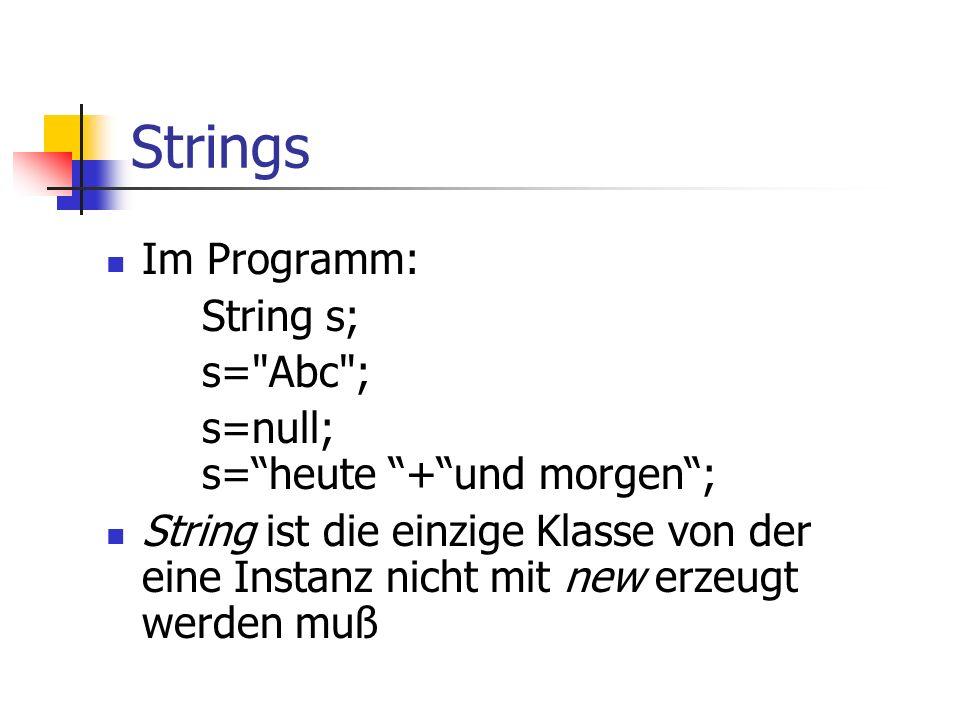 Strings Im Programm: String s; s= Abc ; s=null; s= heute + und morgen ; String ist die einzige Klasse von der eine Instanz nicht mit new erzeugt werden muß