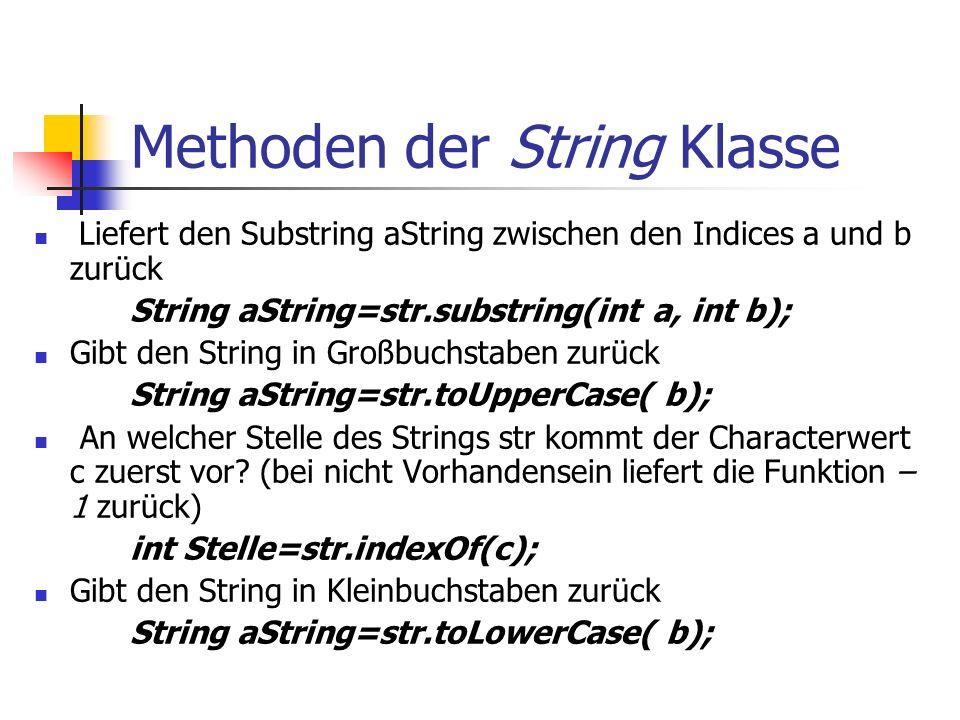 Methoden der String Klasse Liefert den Substring aString zwischen den Indices a und b zurück String aString=str.substring(int a, int b); Gibt den String in Großbuchstaben zurück String aString=str.toUpperCase( b); An welcher Stelle des Strings str kommt der Characterwert c zuerst vor.