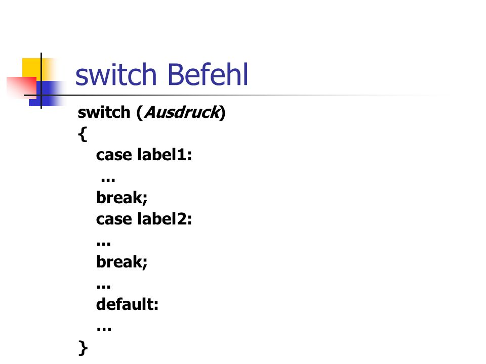 switch Befehl switch (Ausdruck) { case label1:... break; case label2:... break;... default: … }