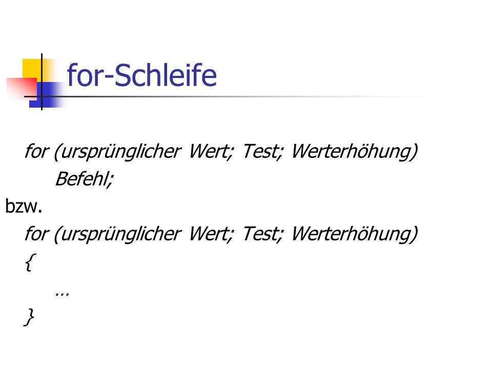 for-Schleife for (ursprünglicher Wert; Test; Werterhöhung) Befehl; bzw.