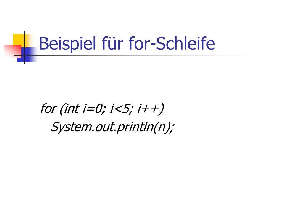 Beispiel für for-Schleife for (int i=0; i<5; i++) System.out.println(n);