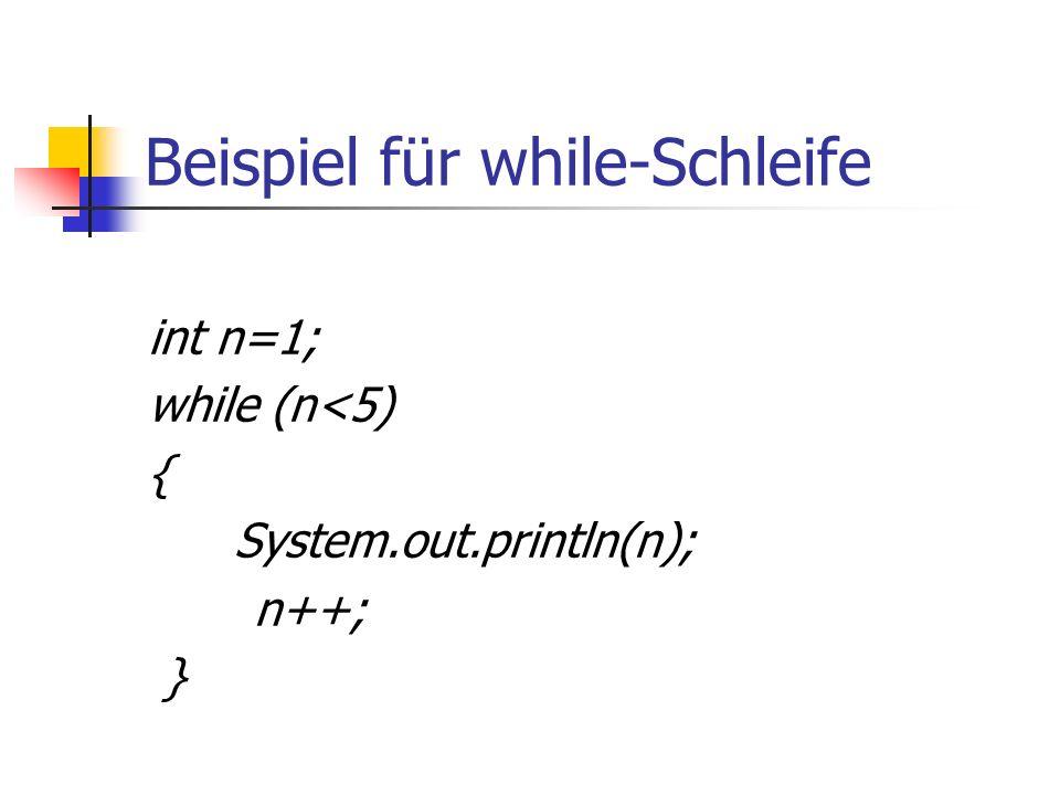 Beispiel für while-Schleife int n=1; while (n<5) { System.out.println(n); n++; }