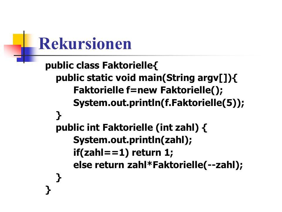 Rekursionen public class Faktorielle{ public static void main(String argv[]){ Faktorielle f=new Faktorielle(); System.out.println(f.Faktorielle(5)); } public int Faktorielle (int zahl) { System.out.println(zahl); if(zahl==1) return 1; else return zahl*Faktorielle(--zahl); }