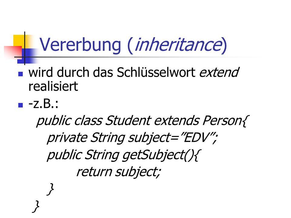 Vererbung (inheritance) wird durch das Schlüsselwort extend realisiert -z.B.: public class Student extends Person{ private String subject= EDV ; public String getSubject(){ return subject; }