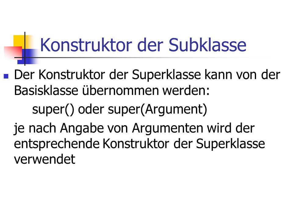 Konstruktor der Subklasse Der Konstruktor der Superklasse kann von der Basisklasse übernommen werden: super() oder super(Argument) je nach Angabe von Argumenten wird der entsprechende Konstruktor der Superklasse verwendet