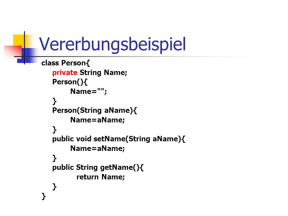 Vererbungsbeispiel class Person{ private String Name; Person(){ Name= ; } Person(String aName){ Name=aName; } public void setName(String aName){ Name=aName; } public String getName(){ return Name; }
