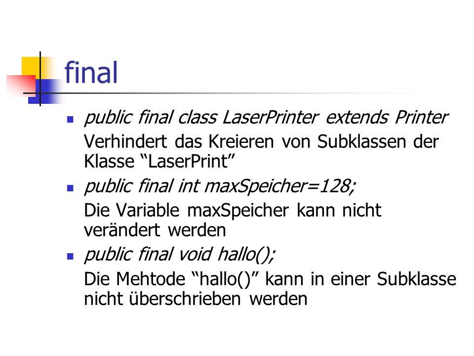 final public final class LaserPrinter extends Printer Verhindert das Kreieren von Subklassen der Klasse LaserPrint public final int maxSpeicher=128; Die Variable maxSpeicher kann nicht verändert werden public final void hallo(); Die Mehtode hallo() kann in einer Subklasse nicht überschrieben werden