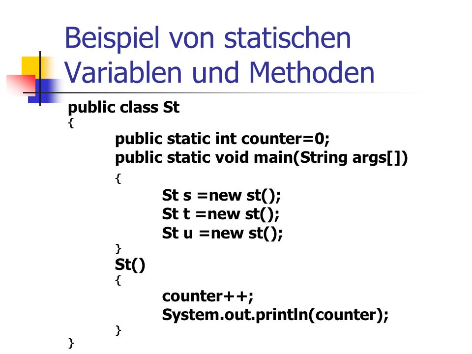 Beispiel von statischen Variablen und Methoden public class St { public static int counter=0; public static void main(String args[]) { St s =new st(); St t =new st(); St u =new st(); } St() { counter++; System.out.println(counter); }