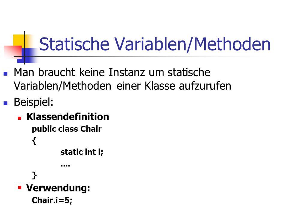 Statische Variablen/Methoden Man braucht keine Instanz um statische Variablen/Methoden einer Klasse aufzurufen Beispiel: Klassendefinition public class Chair { static int i;....