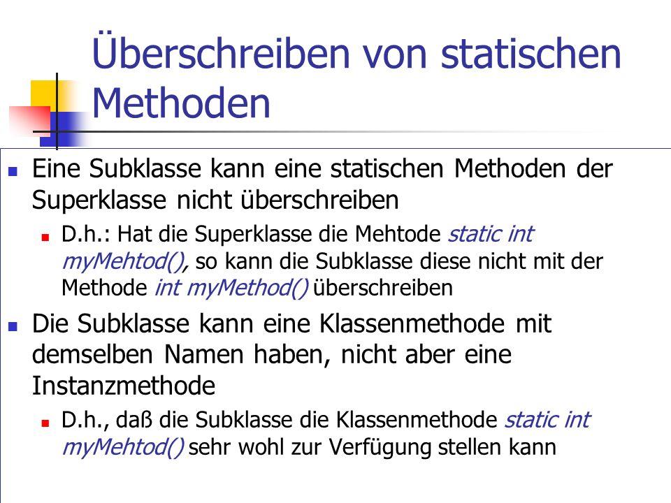 Überschreiben von statischen Methoden Eine Subklasse kann eine statischen Methoden der Superklasse nicht überschreiben D.h.: Hat die Superklasse die Mehtode static int myMehtod(), so kann die Subklasse diese nicht mit der Methode int myMethod() überschreiben Die Subklasse kann eine Klassenmethode mit demselben Namen haben, nicht aber eine Instanzmethode D.h., daß die Subklasse die Klassenmethode static int myMehtod() sehr wohl zur Verfügung stellen kann
