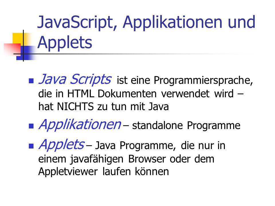JavaScript, Applikationen und Applets Java Scripts ist eine Programmiersprache, die in HTML Dokumenten verwendet wird – hat NICHTS zu tun mit Java Applikationen – standalone Programme Applets – Java Programme, die nur in einem javafähigen Browser oder dem Appletviewer laufen können