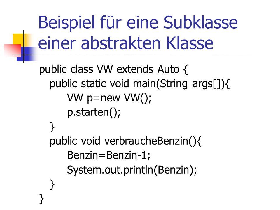 Beispiel für eine Subklasse einer abstrakten Klasse public class VW extends Auto { public static void main(String args[]){ VW p=new VW(); p.starten(); } public void verbraucheBenzin(){ Benzin=Benzin-1; System.out.println(Benzin); }