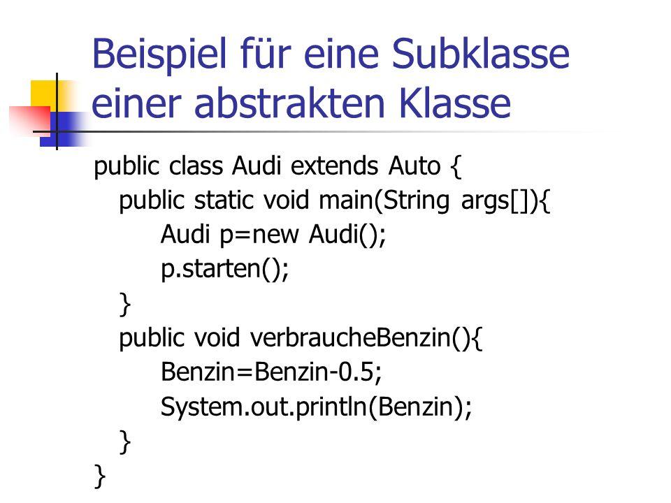 Beispiel für eine Subklasse einer abstrakten Klasse public class Audi extends Auto { public static void main(String args[]){ Audi p=new Audi(); p.starten(); } public void verbraucheBenzin(){ Benzin=Benzin-0.5; System.out.println(Benzin); }