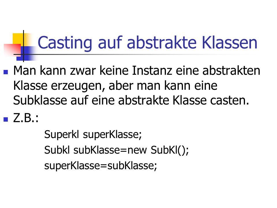 Casting auf abstrakte Klassen Man kann zwar keine Instanz eine abstrakten Klasse erzeugen, aber man kann eine Subklasse auf eine abstrakte Klasse casten.
