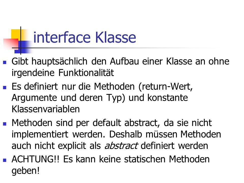 interface Klasse Gibt hauptsächlich den Aufbau einer Klasse an ohne irgendeine Funktionalität Es definiert nur die Methoden (return-Wert, Argumente und deren Typ) und konstante Klassenvariablen Methoden sind per default abstract, da sie nicht implementiert werden.