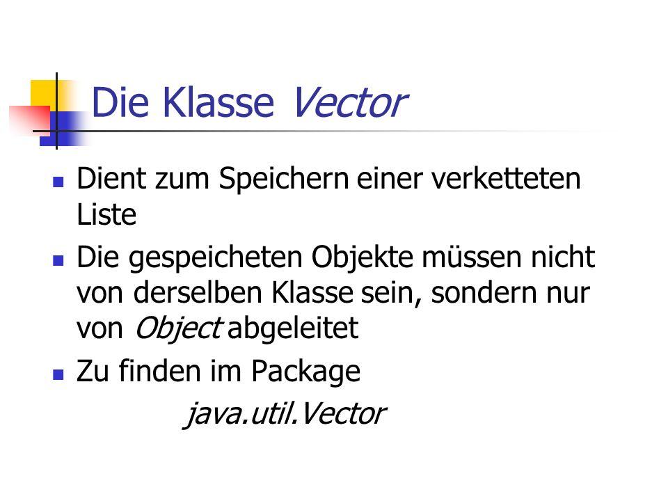 Die Klasse Vector Dient zum Speichern einer verketteten Liste Die gespeicheten Objekte müssen nicht von derselben Klasse sein, sondern nur von Object abgeleitet Zu finden im Package java.util.Vector