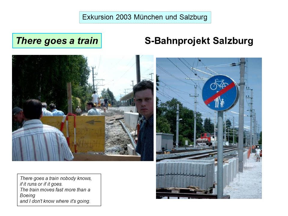 Exkursion 2003 München und Salzburg There goes a train S-Bahnprojekt Salzburg There goes a train nobody knows, if it runs or if it goes.