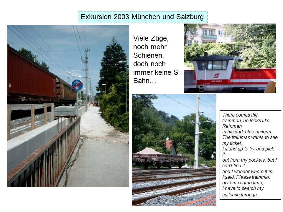 Exkursion 2003 München und Salzburg Viele Züge, noch mehr Schienen, doch noch immer keine S- Bahn… There comes the trainman, he looks like Rainman in his dark blue uniform.