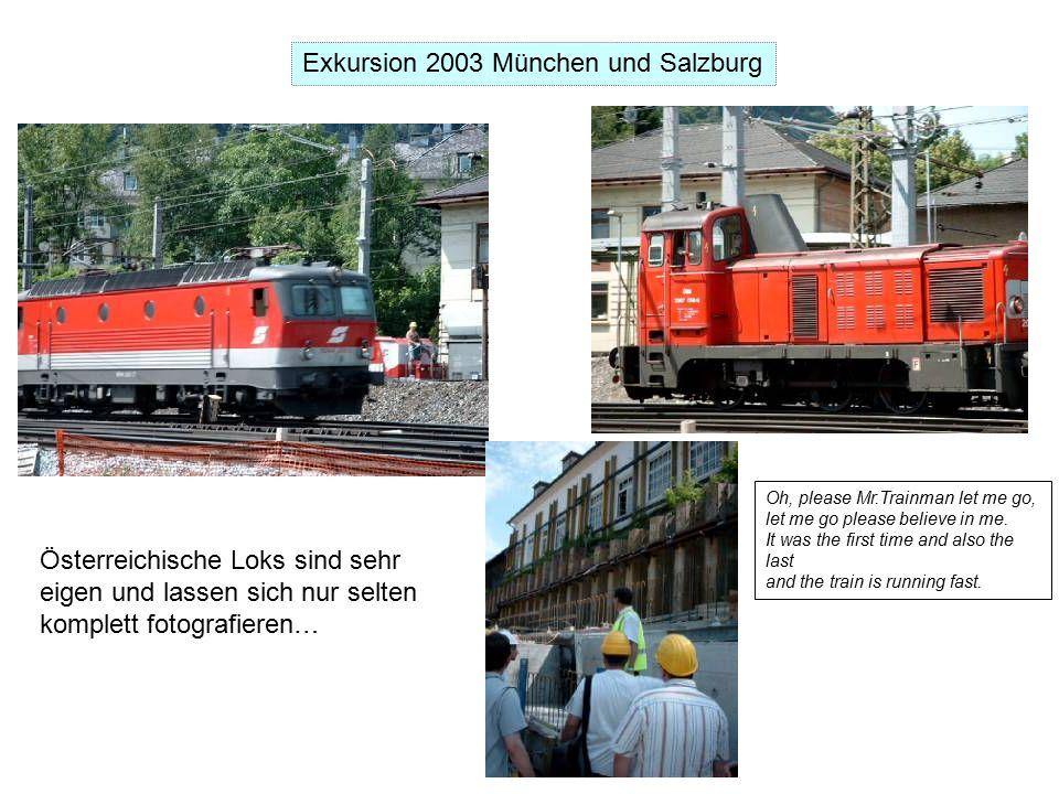 Exkursion 2003 München und Salzburg Österreichische Loks sind sehr eigen und lassen sich nur selten komplett fotografieren… Oh, please Mr.Trainman let me go, let me go please believe in me.