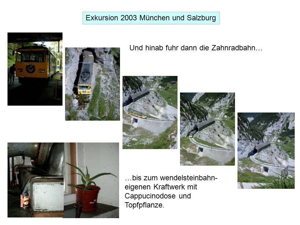 Exkursion 2003 München und Salzburg Und hinab fuhr dann die Zahnradbahn… …bis zum wendelsteinbahn- eigenen Kraftwerk mit Cappucinodose und Topfpflanze.