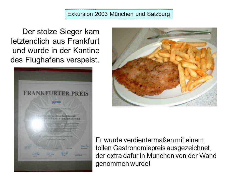Exkursion 2003 München und Salzburg Der stolze Sieger kam letztendlich aus Frankfurt und wurde in der Kantine des Flughafens verspeist.