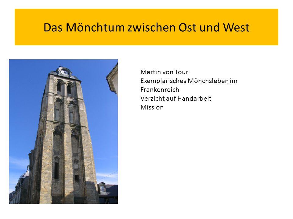 Das Mönchtum zwischen Ost und West Martin von Tour Exemplarisches Mönchsleben im Frankenreich Verzicht auf Handarbeit Mission
