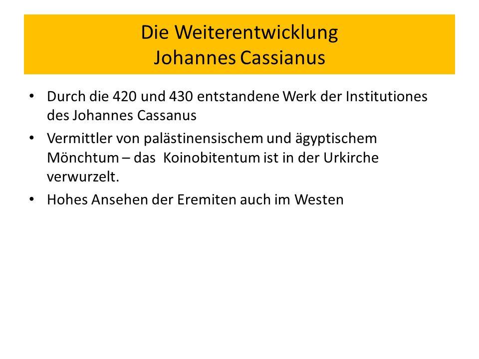 Die Weiterentwicklung Johannes Cassianus Durch die 420 und 430 entstandene Werk der Institutiones des Johannes Cassanus Vermittler von palästinensischem und ägyptischem Mönchtum – das Koinobitentum ist in der Urkirche verwurzelt.