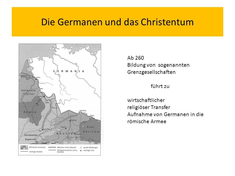 Die Germanen und das Christentum Ab 260 Bildung von sogenannten Grenzgesellschaften führt zu wirtschaftlicher religiöser Transfer Aufnahme von Germanen in die römische Armee