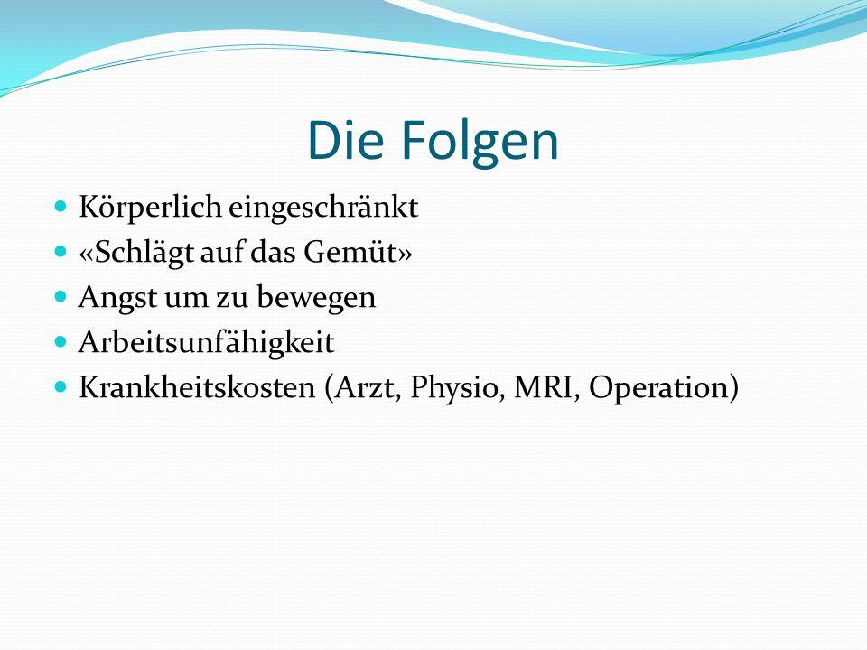 Die Folgen Körperlich eingeschränkt «Schlägt auf das Gemüt» Angst um zu bewegen Arbeitsunfähigkeit Krankheitskosten (Arzt, Physio, MRI, Operation)