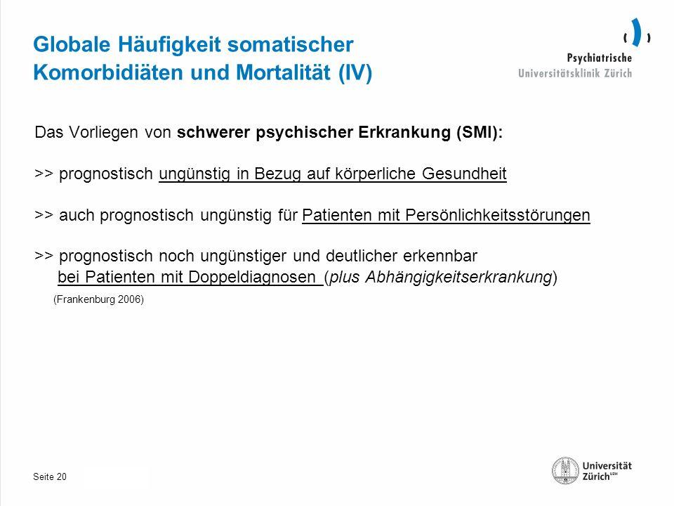 Seite 30.10.2013 Globale Häufigkeit somatischer Komorbidiäten und Mortalität (IV) Das Vorliegen von schwerer psychischer Erkrankung (SMI): >> prognostisch ungünstig in Bezug auf körperliche Gesundheit >> auch prognostisch ungünstig für Patienten mit Persönlichkeitsstörungen >> prognostisch noch ungünstiger und deutlicher erkennbar bei Patienten mit Doppeldiagnosen (plus Abhängigkeitserkrankung) (Frankenburg 2006) 20