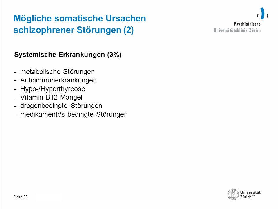 Seite 30.10.2013 Mögliche somatische Ursachen schizophrener Störungen (2) Systemische Erkrankungen (3%) - metabolische Störungen - Autoimmunerkrankungen - Hypo-/Hyperthyreose - Vitamin B12-Mangel - drogenbedingte Störungen - medikamentös bedingte Störungen 33