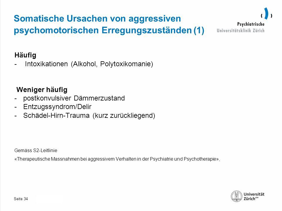 Seite 30.10.2013 Somatische Ursachen von aggressiven psychomotorischen Erregungszuständen (1) Häufig -Intoxikationen(Alkohol, Polytoxikomanie) Weniger häufig -postkonvulsiver Dämmerzustand -Entzugssyndrom/Delir -Schädel-Hirn-Trauma (kurz zurückliegend) Gemäss S2-Leitlinie «Therapeutische Massnahmen bei aggressivem Verhalten in der Psychiatrie und Psychotherapie», 34