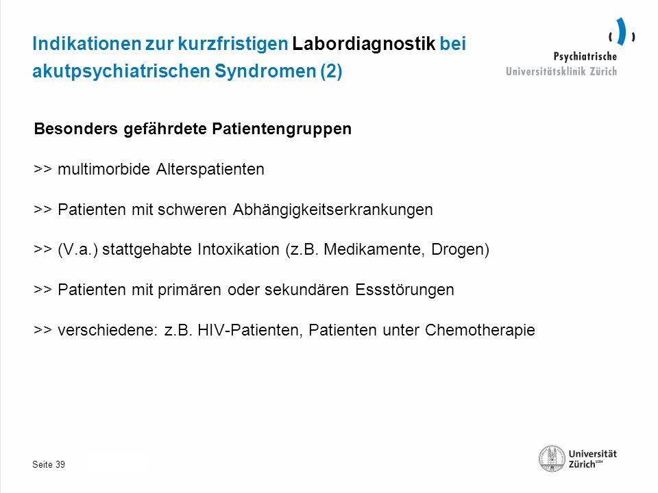 Seite 30.10.2013 Indikationen zur kurzfristigen Labordiagnostik bei akutpsychiatrischen Syndromen (2) Besonders gefährdete Patientengruppen >> multimorbide Alterspatienten >> Patienten mit schweren Abhängigkeitserkrankungen >> (V.a.) stattgehabte Intoxikation (z.B.