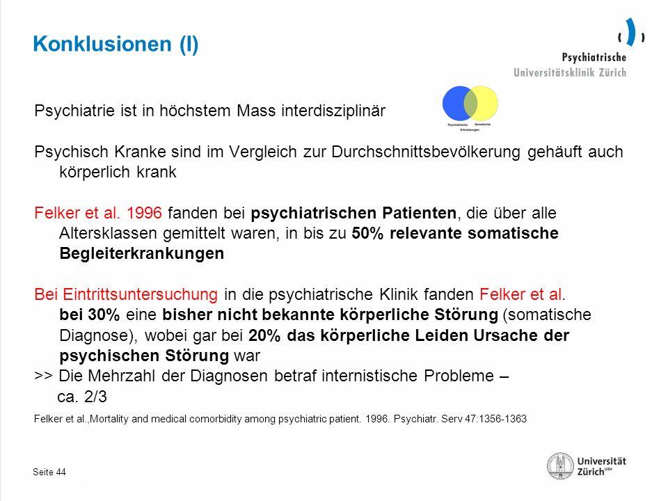 Seite 30.10.2013 Konklusionen (I) Psychiatrie ist in höchstem Mass interdisziplinär Psychisch Kranke sind im Vergleich zur Durchschnittsbevölkerung gehäuft auch körperlich krank Felker et al.