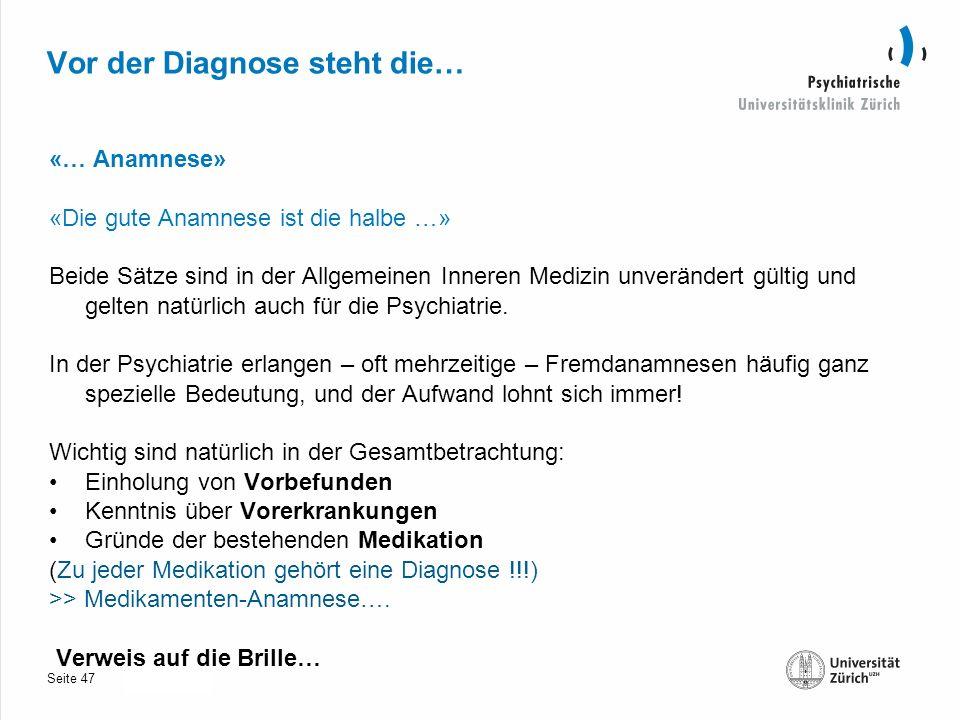 Seite 30.10.2013 Vor der Diagnose steht die… «… Anamnese» «Die gute Anamnese ist die halbe …» Beide Sätze sind in der Allgemeinen Inneren Medizin unverändert gültig und gelten natürlich auch für die Psychiatrie.