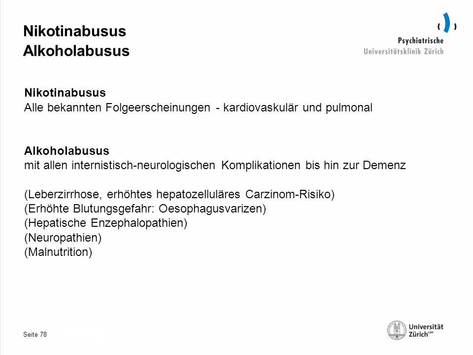 Seite 30.10.2013 Nikotinabusus Alkoholabusus Nikotinabusus Alle bekannten Folgeerscheinungen - kardiovaskulär und pulmonal Alkoholabusus mit allen internistisch-neurologischen Komplikationen bis hin zur Demenz (Leberzirrhose, erhöhtes hepatozelluläres Carzinom-Risiko) (Erhöhte Blutungsgefahr: Oesophagusvarizen) (Hepatische Enzephalopathien) (Neuropathien) (Malnutrition) 78