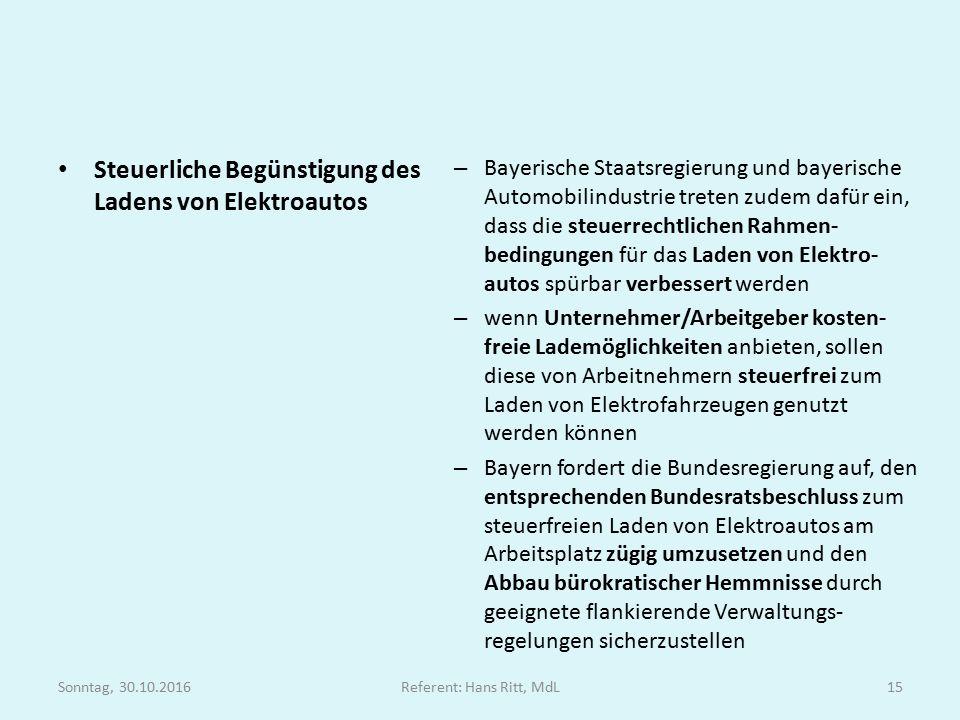 Steuerliche Begünstigung des Ladens von Elektroautos – Bayerische Staatsregierung und bayerische Automobilindustrie treten zudem dafür ein, dass die steuerrechtlichen Rahmen- bedingungen für das Laden von Elektro- autos spürbar verbessert werden – wenn Unternehmer/Arbeitgeber kosten- freie Lademöglichkeiten anbieten, sollen diese von Arbeitnehmern steuerfrei zum Laden von Elektrofahrzeugen genutzt werden können – Bayern fordert die Bundesregierung auf, den entsprechenden Bundesratsbeschluss zum steuerfreien Laden von Elektroautos am Arbeitsplatz zügig umzusetzen und den Abbau bürokratischer Hemmnisse durch geeignete flankierende Verwaltungs- regelungen sicherzustellen Sonntag, 30.10.2016Referent: Hans Ritt, MdL15