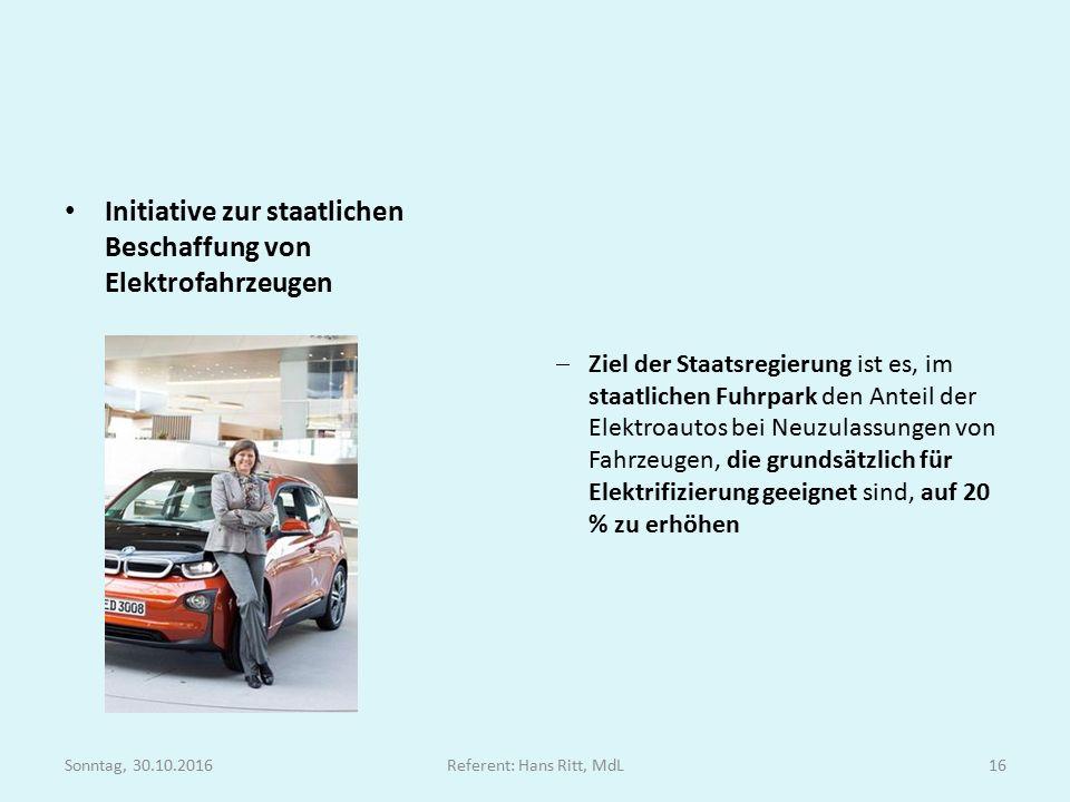 Initiative zur staatlichen Beschaffung von Elektrofahrzeugen  Ziel der Staatsregierung ist es, im staatlichen Fuhrpark den Anteil der Elektroautos bei Neuzulassungen von Fahrzeugen, die grundsätzlich für Elektrifizierung geeignet sind, auf 20 % zu erhöhen Sonntag, 30.10.2016Referent: Hans Ritt, MdL16