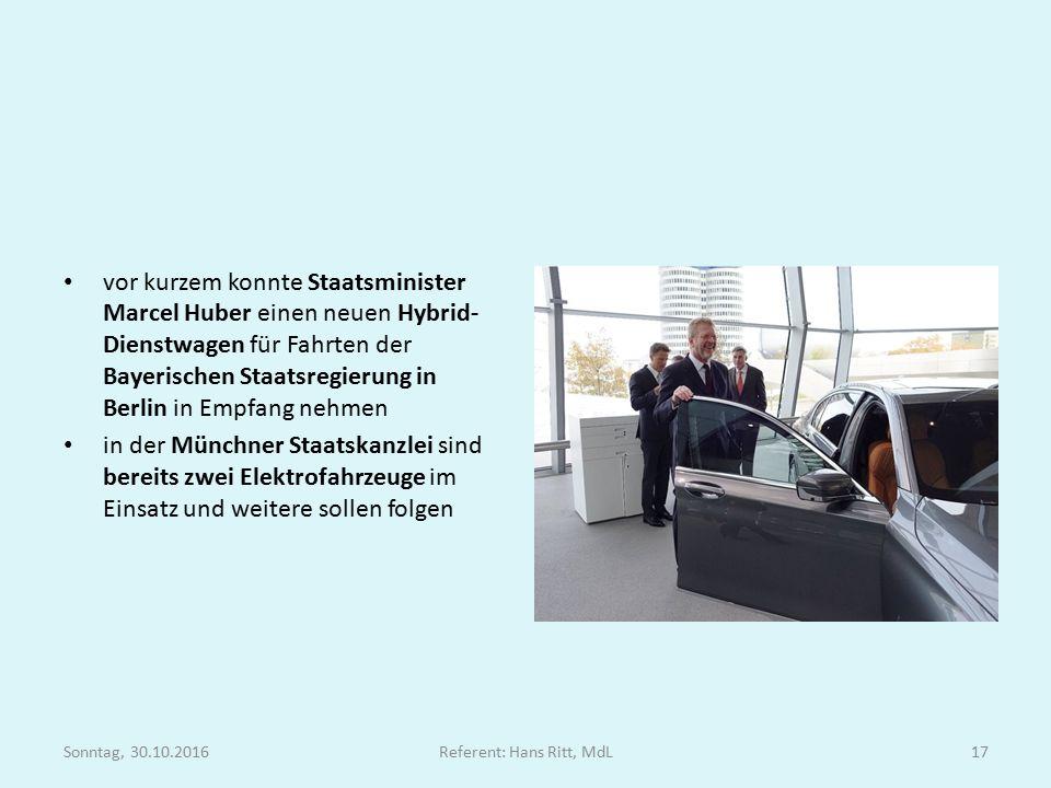 vor kurzem konnte Staatsminister Marcel Huber einen neuen Hybrid- Dienstwagen für Fahrten der Bayerischen Staatsregierung in Berlin in Empfang nehmen in der Münchner Staatskanzlei sind bereits zwei Elektrofahrzeuge im Einsatz und weitere sollen folgen Sonntag, 30.10.2016Referent: Hans Ritt, MdL17