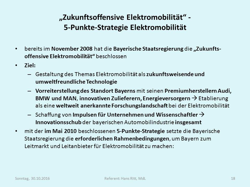 """"""" Zukunftsoffensive Elektromobilität - 5-Punkte-Strategie Elektromobilität bereits im November 2008 hat die Bayerische Staatsregierung die """"Zukunfts- offensive Elektromobilität beschlossen Ziel: – Gestaltung des Themas Elektromobilität als zukunftsweisende und umweltfreundliche Technologie – Vorreiterstellung des Standort Bayerns mit seinen Premiumherstellern Audi, BMW und MAN, innovativen Zulieferern, Energieversorgern  Etablierung als eine weltweit anerkannte Forschungslandschaft bei der Elektromobilität – Schaffung von Impulsen für Unternehmen und Wissenschaftler  Innovationsschub der bayerischen Automobilindustrie insgesamt mit der im Mai 2010 beschlossenen 5-Punkte-Strategie setzte die Bayerische Staatsregierung die erforderlichen Rahmenbedingungen, um Bayern zum Leitmarkt und Leitanbieter für Elektromobilität zu machen: Sonntag, 30.10.2016Referent: Hans Ritt, MdL18"""