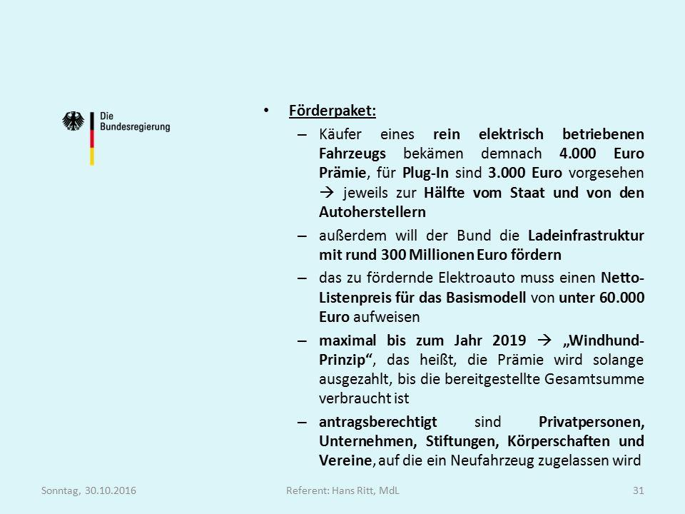 """Förderpaket: – Käufer eines rein elektrisch betriebenen Fahrzeugs bekämen demnach 4.000 Euro Prämie, für Plug-In sind 3.000 Euro vorgesehen  jeweils zur Hälfte vom Staat und von den Autoherstellern – außerdem will der Bund die Ladeinfrastruktur mit rund 300 Millionen Euro fördern – das zu fördernde Elektroauto muss einen Netto- Listenpreis für das Basismodell von unter 60.000 Euro aufweisen – maximal bis zum Jahr 2019  """"Windhund- Prinzip , das heißt, die Prämie wird solange ausgezahlt, bis die bereitgestellte Gesamtsumme verbraucht ist – antragsberechtigt sind Privatpersonen, Unternehmen, Stiftungen, Körperschaften und Vereine, auf die ein Neufahrzeug zugelassen wird Sonntag, 30.10.2016Referent: Hans Ritt, MdL31"""