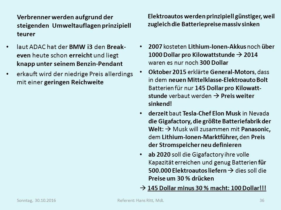 Verbrenner werden aufgrund der steigenden Umweltauflagen prinzipiell teurer laut ADAC hat der BMW i3 den Break- even heute schon erreicht und liegt knapp unter seinem Benzin-Pendant erkauft wird der niedrige Preis allerdings mit einer geringen Reichweite Elektroautos werden prinzipiell günstiger, weil zugleich die Batteriepreise massiv sinken 2007 kosteten Lithium-Ionen-Akkus noch über 1000 Dollar pro Kilowattstunde  2014 waren es nur noch 300 Dollar Oktober 2015 erklärte General-Motors, dass in dem neuen Mittelklasse-Elektroauto Bolt Batterien für nur 145 Dollar pro Kilowatt- stunde verbaut werden  Preis weiter sinkend.