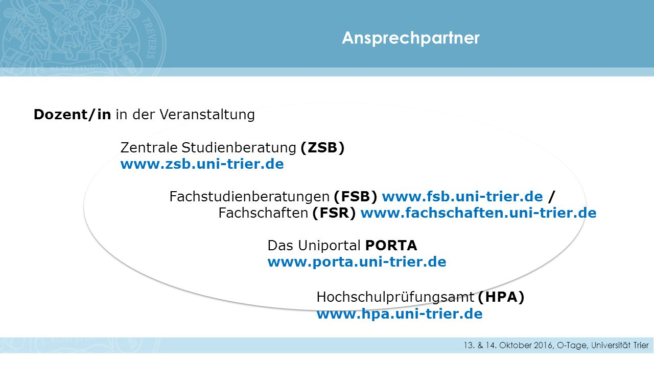 Dozent/in in der Veranstaltung Zentrale Studienberatung (ZSB) www.zsb.uni-trier.de Fachstudienberatungen (FSB) www.fsb.uni-trier.de / Fachschaften (FSR) www.fachschaften.uni-trier.de Das Uniportal PORTA www.porta.uni-trier.de Hochschulprüfungsamt (HPA) www.hpa.uni-trier.de Ansprechpartner 13.