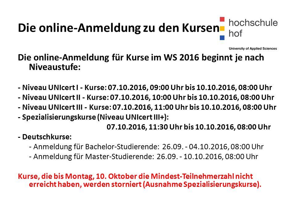 Die online-Anmeldung zu den Kursen Die online-Anmeldung für Kurse im WS 2016 beginnt je nach Niveaustufe: - Niveau UNIcert I - Kurse: 07.10.2016, 09:00 Uhr bis 10.10.2016, 08:00 Uhr - Niveau UNIcert II - Kurse: 07.10.2016, 10:00 Uhr bis 10.10.2016, 08:00 Uhr - Niveau UNIcert III - Kurse: 07.10.2016, 11:00 Uhr bis 10.10.2016, 08:00 Uhr - Spezialisierungskurse (Niveau UNIcert III+): 07.10.2016, 11:30 Uhr bis 10.10.2016, 08:00 Uhr - Deutschkurse: - Anmeldung für Bachelor-Studierende: 26.09.